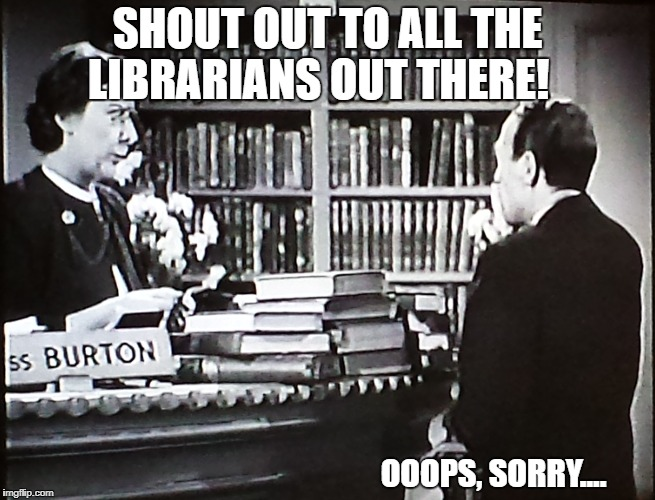 SHOUT OUT TO ALL THE LIBRARIANS OUT THERE! OOOPS, SORRY.... | image tagged in librarian | made w/ Imgflip meme maker