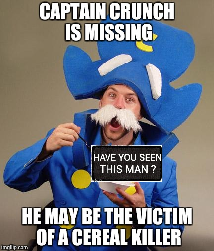 Just follow the milk trail | CAPTAIN CRUNCH IS MISSING HE MAY BE THE VICTIM OF A CEREAL KILLER | image tagged in captain crunch,cereal,killer,bad pun | made w/ Imgflip meme maker