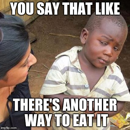 Third World Skeptical Kid Meme | YOU SAY THAT LIKE THERE'S ANOTHER WAY TO EAT IT | image tagged in memes,third world skeptical kid | made w/ Imgflip meme maker