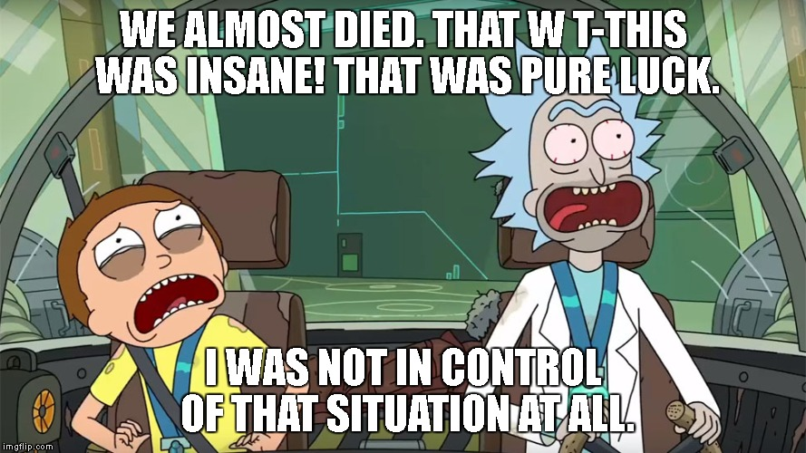 Rick and Morty not in control | WE ALMOST DIED. THAT W T-THIS WAS INSANE! THAT WAS PURE LUCK. I WAS NOT IN CONTROL OF THAT SITUATION AT ALL. | image tagged in rick and morty not in control | made w/ Imgflip meme maker