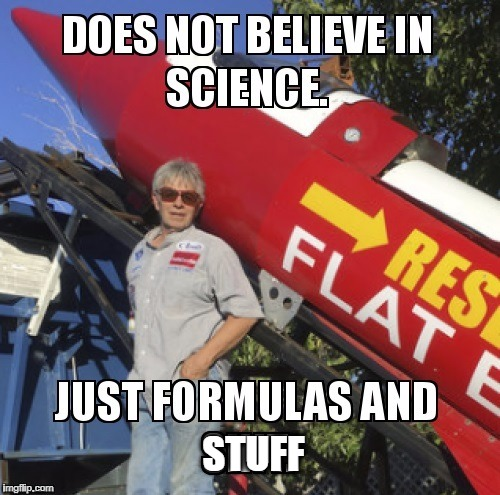 Does not believe in Science. Just formulas and stuff | STUFF | image tagged in flat earth,formulas and stuff,science,rocket man | made w/ Imgflip meme maker