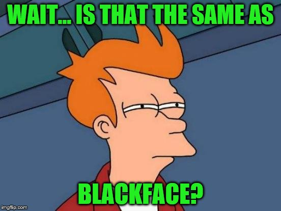 Futurama Fry Meme | WAIT... IS THAT THE SAME AS BLACKFACE? | image tagged in memes,futurama fry | made w/ Imgflip meme maker