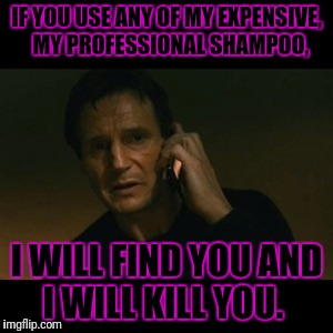 Liam Neeson Taken Meme | IF YOU USE ANY OF MY EXPENSIVE,   MY PROFESSIONAL SHAMPOO, I WILL FIND YOU AND I WILL KILL YOU. | image tagged in memes,liam neeson taken | made w/ Imgflip meme maker