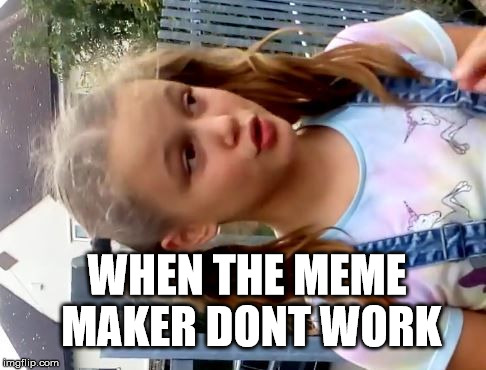 Pissed off girl | WHEN THE MEME MAKER DONT WORK | image tagged in pissed,off,girl,wrong way,upside down,pissed off | made w/ Imgflip meme maker
