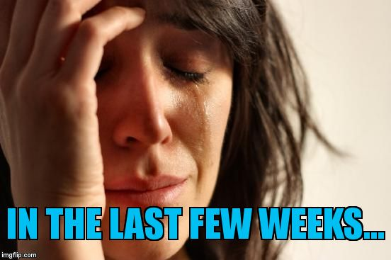 First World Problems Meme | IN THE LAST FEW WEEKS... | image tagged in memes,first world problems | made w/ Imgflip meme maker