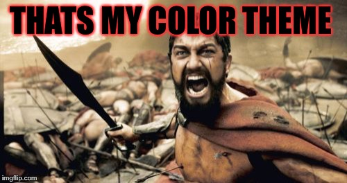 Sparta Leonidas Meme | THATS MY COLOR THEME | image tagged in memes,sparta leonidas | made w/ Imgflip meme maker