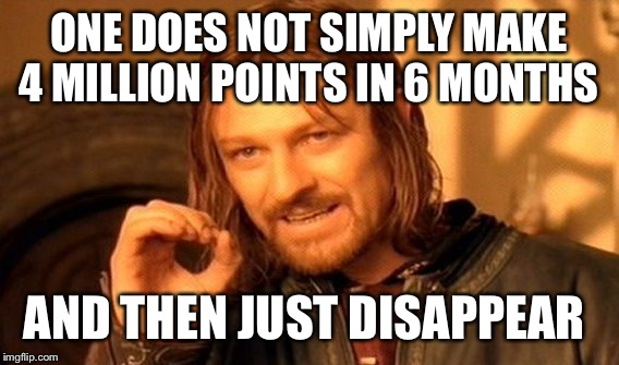 Did I miss something??  | ONE DOES NOT SIMPLY MAKE 4 MILLION POINTS IN 6 MONTHS AND THEN JUST DISAPPEAR | image tagged in memes,one does not simply,lynch1979,isayisay | made w/ Imgflip meme maker