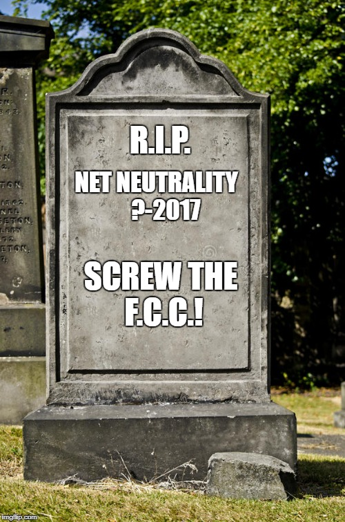 Gravestone | R.I.P. NET NEUTRALITY    ?-2017 SCREW THE F.C.C.! | image tagged in grave,gravestone,fcc,net neutrality,bad decision,rest in peace | made w/ Imgflip meme maker