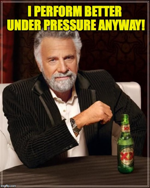 The Most Interesting Man In The World Meme | I PERFORM BETTER UNDER PRESSURE ANYWAY! | image tagged in memes,the most interesting man in the world | made w/ Imgflip meme maker