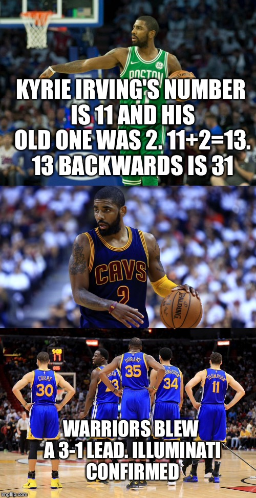 KYRIE IRVING'S NUMBER IS 11 AND HIS OLD ONE WAS 2. 11+2=13. 13 BACKWARDS IS 31 WARRIORS BLEW A 3-1 LEAD. ILLUMINATI CONFIRMED | image tagged in golden state warriors | made w/ Imgflip meme maker