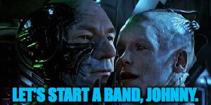 When you meet someone who wants to start something... | LET'S START A BAND, JOHNNY. | image tagged in picard,the borg,bands,memes | made w/ Imgflip meme maker