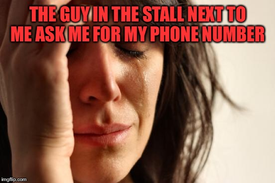 First World Problems Meme | THE GUY IN THE STALL NEXT TO ME ASK ME FOR MY PHONE NUMBER | image tagged in memes,first world problems | made w/ Imgflip meme maker