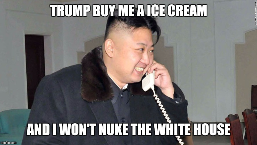 TRUMP BUY ME A ICE CREAM AND I WON'T NUKE THE WHITE HOUSE | image tagged in hungry kim jong un | made w/ Imgflip meme maker
