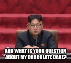 AND WHAT IS YOUR QUESTION ABOUT MY CHOCOLATE CAKE? | image tagged in kim jong un | made w/ Imgflip meme maker