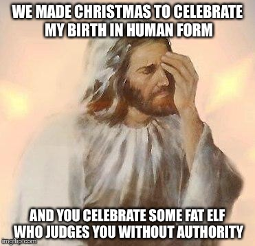 A shoutout to Jesus to celebrate HIS birthday (even though it wasn't actually on Christmas) | WE MADE CHRISTMAS TO CELEBRATE MY BIRTH IN HUMAN FORM AND YOU CELEBRATE SOME FAT ELF WHO JUDGES YOU WITHOUT AUTHORITY | image tagged in jesus,memes,christmas | made w/ Imgflip meme maker
