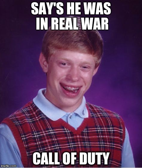 Bad luck lier  | SAY'S HE WAS IN REAL WAR CALL OF DUTY | image tagged in memes,bad luck brian,call of duty,lies | made w/ Imgflip meme maker