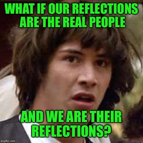 Conspiracy Keanu Meme | WHAT IF OUR REFLECTIONS ARE THE REAL PEOPLE AND WE ARE THEIR REFLECTIONS? | image tagged in memes,conspiracy keanu | made w/ Imgflip meme maker