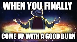 WHEN YOU FINALLY COME UP WITH A GOOD BURN | image tagged in gravity falls | made w/ Imgflip meme maker