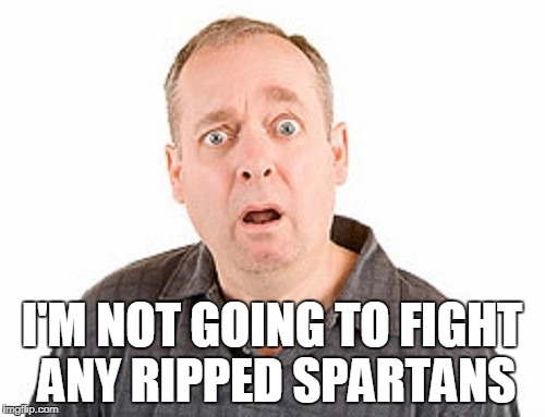 I'M NOT GOING TO FIGHT ANY RIPPED SPARTANS | made w/ Imgflip meme maker