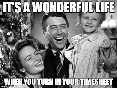 Christmas | IT'S A WONDERFUL LIFE WHEN YOU TURN IN YOUR TIMESHEET | image tagged in christmas | made w/ Imgflip meme maker