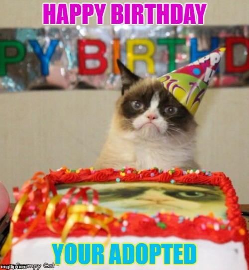 Grumpy Cat Birthday Meme | HAPPY BIRTHDAY YOUR ADOPTED | image tagged in memes,grumpy cat birthday,grumpy cat | made w/ Imgflip meme maker