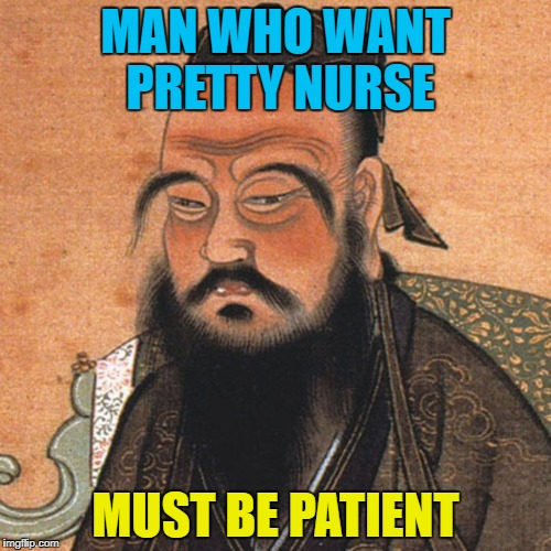 Words of Wisdom Week. A MemefordandSons event Dec. 16 to Dec. 23 | MAN WHO WANT PRETTY NURSE MUST BE PATIENT | image tagged in confucious,words of wisdom,memes,memefordandsons | made w/ Imgflip meme maker
