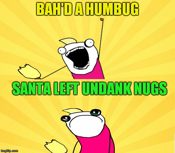 x all the y even bother | BAH'D A HUMBUG SANTA LEFT UNDANK NUGS | image tagged in x all the y even bother | made w/ Imgflip meme maker