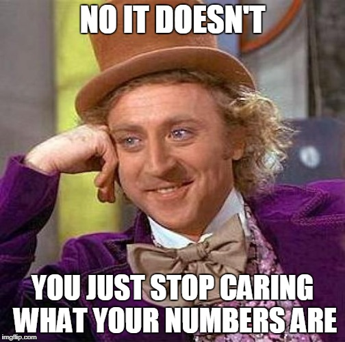 Creepy Condescending Wonka Meme | NO IT DOESN'T YOU JUST STOP CARING WHAT YOUR NUMBERS ARE | image tagged in memes,creepy condescending wonka | made w/ Imgflip meme maker