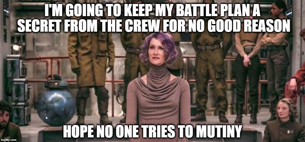 Laura Dern Star Wars The Last Jedi | I'M GOING TO KEEP MY BATTLE PLAN A SECRET FROM THE CREW FOR NO GOOD REASON HOPE NO ONE TRIES TO MUTINY | image tagged in laura dern star wars the last jedi | made w/ Imgflip meme maker
