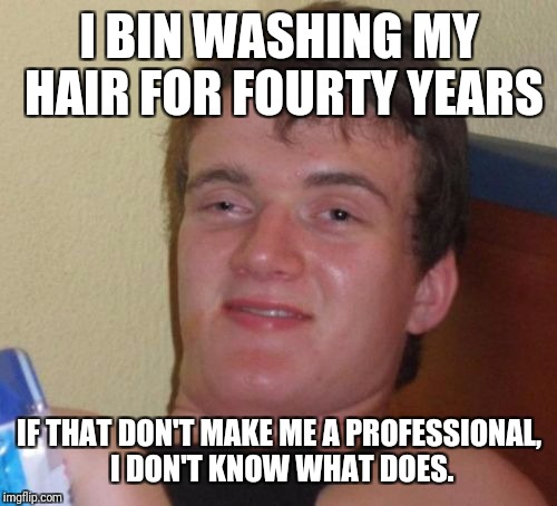 10 Guy Meme | I BIN WASHING MY HAIR FOR FOURTY YEARS IF THAT DON'T MAKE ME A PROFESSIONAL, I DON'T KNOW WHAT DOES. | image tagged in memes,10 guy | made w/ Imgflip meme maker