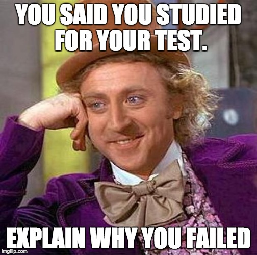 Creepy Condescending Wonka Meme | YOU SAID YOU STUDIED FOR YOUR TEST. EXPLAIN WHY YOU FAILED | image tagged in memes,creepy condescending wonka | made w/ Imgflip meme maker