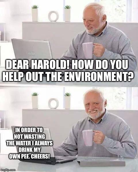 Hide the Pain Harold Meme | DEAR HAROLD! HOW DO YOU HELP OUT THE ENVIRONMENT? IN ORDER TO NOT WASTING THE WATER I ALWAYS DRINK MY OWN PEE. CHEERS! | image tagged in memes,hide the pain harold | made w/ Imgflip meme maker