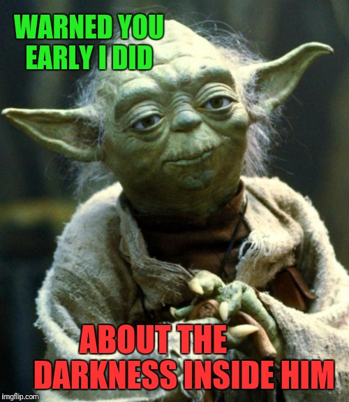 Star Wars Yoda Meme | WARNED YOU EARLY I DID ABOUT THE          DARKNESS INSIDE HIM | image tagged in memes,star wars yoda | made w/ Imgflip meme maker