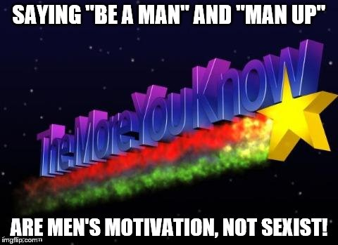"the more you know | SAYING ""BE A MAN"" AND ""MAN UP"" ARE MEN'S MOTIVATION, NOT SEXIST! 