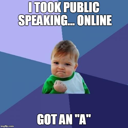 "true story | I TOOK PUBLIC SPEAKING... ONLINE GOT AN ""A"" 