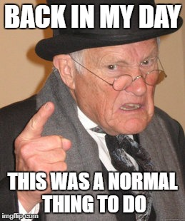 Back In My Day Meme | BACK IN MY DAY THIS WAS A NORMAL THING TO DO | image tagged in memes,back in my day | made w/ Imgflip meme maker