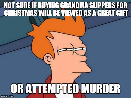 Grandma's gone...no reindeer required | NOT SURE IF BUYING GRANDMA SLIPPERS FOR CHRISTMAS WILL BE VIEWED AS A GREAT GIFT OR ATTEMPTED MURDER | image tagged in memes,futurama fry,christmas,gift,grandma,elderly | made w/ Imgflip meme maker