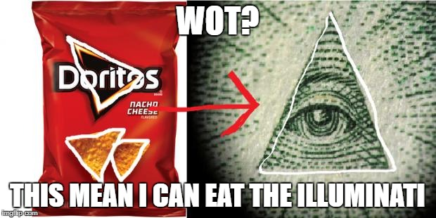 Doritos= Illuminati | WOT? THIS MEAN I CAN EAT THE ILLUMINATI | image tagged in doritos illuminati | made w/ Imgflip meme maker