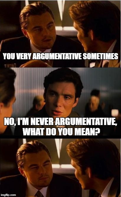 Inception Meme | YOU VERY ARGUMENTATIVE SOMETIMES NO, I'M NEVER ARGUMENTATIVE, WHAT DO YOU MEAN? | image tagged in memes,inception,ironic,funny,argument,humor | made w/ Imgflip meme maker