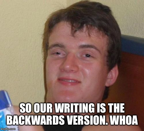10 Guy Meme | SO OUR WRITING IS THE BACKWARDS VERSION. WHOA | image tagged in memes,10 guy | made w/ Imgflip meme maker