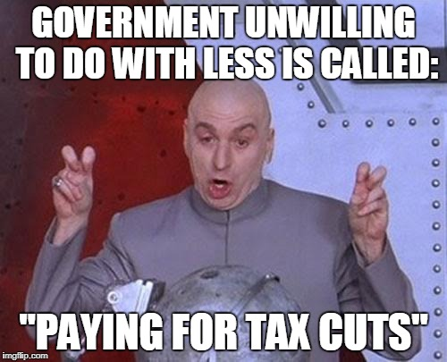 "It's Only A Tax Cut When It's Not Paid For | GOVERNMENT UNWILLING TO DO WITH LESS IS CALLED: ""PAYING FOR TAX CUTS"" 