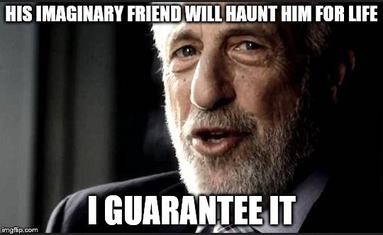 guarantee | HIS IMAGINARY FRIEND WILL HAUNT HIM FOR LIFE I GUARANTEE IT | image tagged in guarantee | made w/ Imgflip meme maker