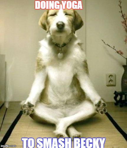 Inner Peace Dog | DOING YOGA TO SMASH BECKY | image tagged in inner peace dog | made w/ Imgflip meme maker