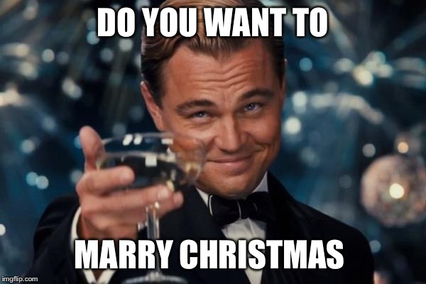 Leonardo Dicaprio Cheers Meme | DO YOU WANT TO MARRY CHRISTMAS | image tagged in memes,leonardo dicaprio cheers | made w/ Imgflip meme maker