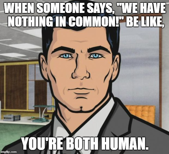 "Archer Meme | WHEN SOMEONE SAYS, ""WE HAVE NOTHING IN COMMON!"" BE LIKE, YOU'RE BOTH HUMAN. 