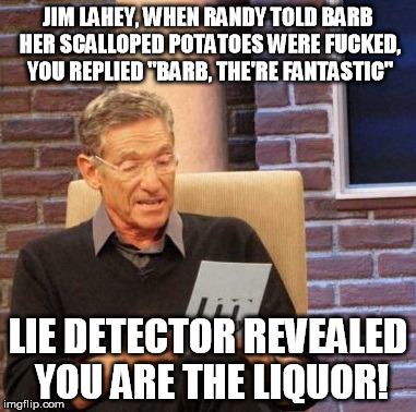 "Maury Lie Detector Meme | JIM LAHEY, WHEN RANDY TOLD BARB HER SCALLOPED POTATOES WERE F**KED, YOU REPLIED ""BARB, THE'RE FANTASTIC"" LIE DETECTOR REVEALED YOU ARE THE L 