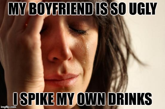 First World Problems Meme | MY BOYFRIEND IS SO UGLY I SPIKE MY OWN DRINKS | image tagged in memes,first world problems | made w/ Imgflip meme maker