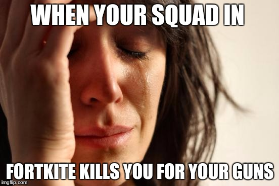 First World Problems Meme | WHEN YOUR SQUAD IN FORTKITE KILLS YOU FOR YOUR GUNS | image tagged in memes,first world problems | made w/ Imgflip meme maker