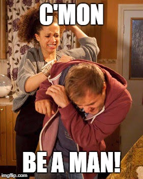 C'MON BE A MAN! | made w/ Imgflip meme maker