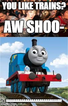 Sudden Clarity ASDF | YOU LIKE TRAINS? BAAAAAAAAAAAAAAAAAAAAAAAAAAH! AW SHOO- | image tagged in sudden clarity clarence,thomas the tank engine | made w/ Imgflip meme maker
